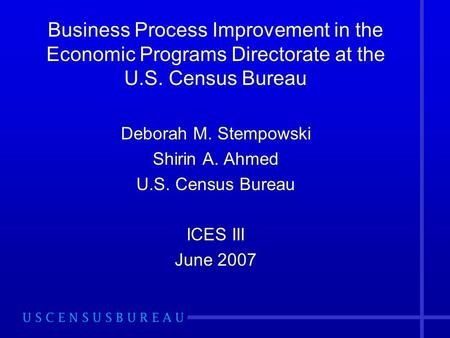 Business Process Improvement in the Economic Programs Directorate at the U.S. Census Bureau Deborah M. Stempowski Shirin A. Ahmed U.S. Census Bureau ICES.