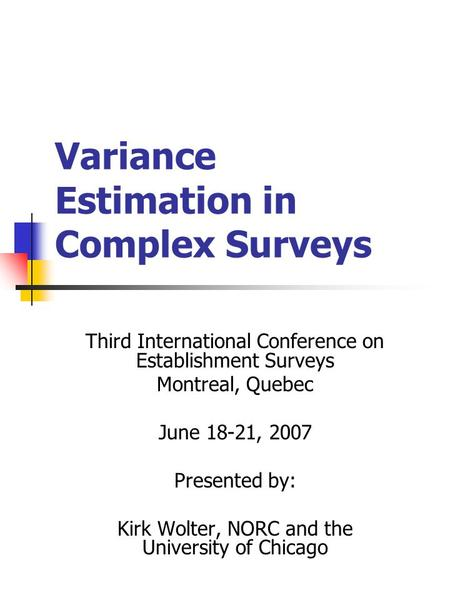 Variance Estimation in Complex Surveys Third International Conference on Establishment Surveys Montreal, Quebec June 18-21, 2007 Presented by: Kirk Wolter,