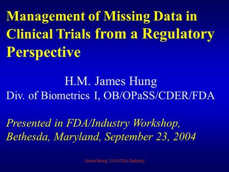 James Hung, 2004 FDA/Industry Management of Missing Data in Clinical Trials from a Regulatory Perspective H.M. James Hung Div. of Biometrics I, OB/OPaSS/CDER/FDA.