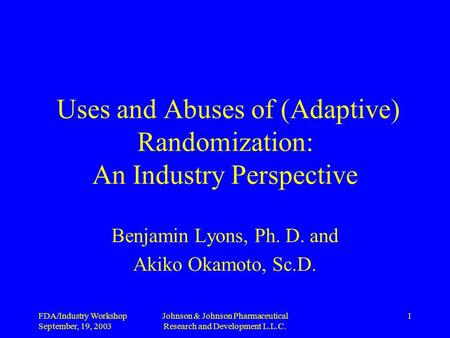 FDA/Industry Workshop September, 19, 2003 Johnson & Johnson Pharmaceutical Research and Development L.L.C. 1 Uses and Abuses of (Adaptive) Randomization:
