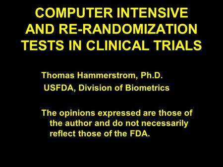 COMPUTER INTENSIVE AND RE-RANDOMIZATION TESTS IN CLINICAL TRIALS Thomas Hammerstrom, Ph.D. USFDA, Division of Biometrics The opinions expressed are those.