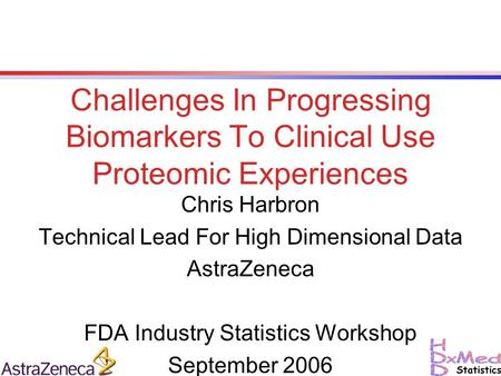 Challenges In Progressing Biomarkers To Clinical Use Proteomic Experiences Chris Harbron Technical Lead For High Dimensional Data AstraZeneca FDA Industry.