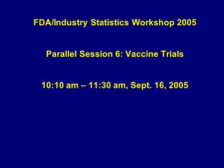 FDA/Industry Statistics Workshop 2005 Parallel Session 6: Vaccine Trials 10:10 am – 11:30 am, Sept. 16, 2005.