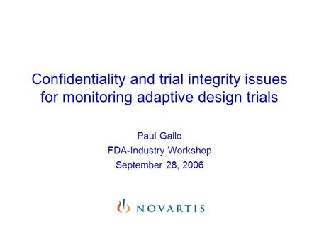 Confidentiality and trial integrity issues for monitoring adaptive design trials Paul Gallo FDA-Industry Workshop September 28, 2006.