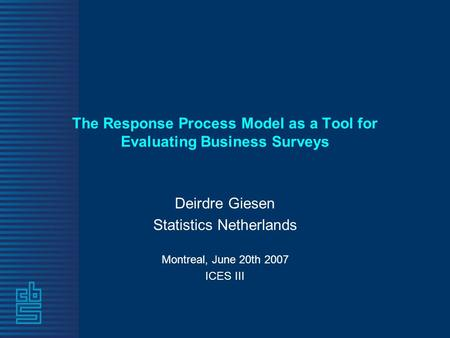 The Response Process Model as a Tool for Evaluating Business Surveys Deirdre Giesen Statistics Netherlands Montreal, June 20th 2007 ICES III.