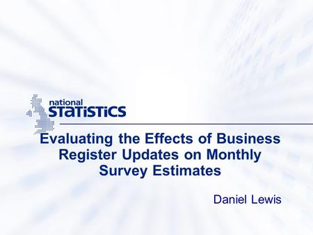 Evaluating the Effects of Business Register Updates on Monthly Survey Estimates Daniel Lewis.