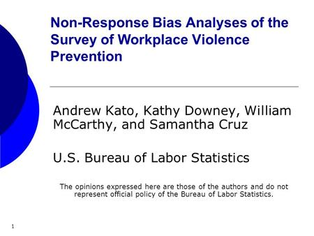 1 Non-Response Bias Analyses of the Survey of Workplace Violence Prevention Andrew Kato, Kathy Downey, William McCarthy, and Samantha Cruz U.S. Bureau.