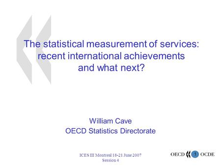 1 ICES III Montreal 18-21 June 2007 Session 4 The statistical measurement of services: recent international achievements and what next? William Cave OECD.