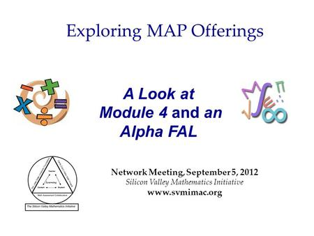 A Look at Module 4 and an Alpha FAL Network Meeting, September 5, 2012 Silicon Valley Mathematics Initiative www.svmimac.org Exploring MAP Offerings.