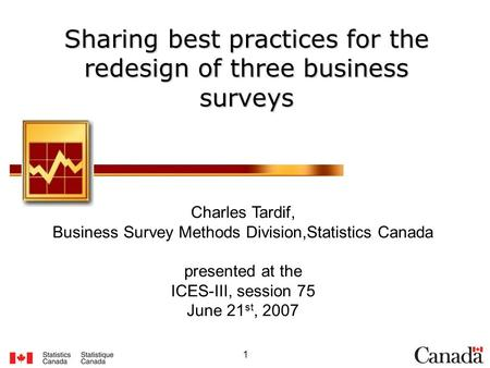 1 Sharing best practices for the redesign of three business surveys Charles Tardif, Business Survey Methods Division,Statistics Canada presented at the.