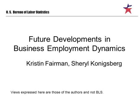 U. S. Bureau of Labor Statistics Future Developments in Business Employment Dynamics Kristin Fairman, Sheryl Konigsberg Views expressed here are those.