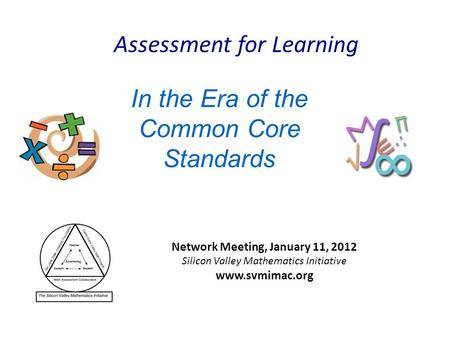 In the Era of the Common Core Standards Network Meeting, January 11, 2012 Silicon Valley Mathematics Initiative www.svmimac.org Assessment for Learning.