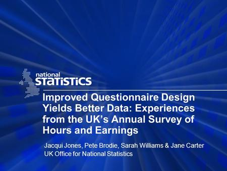 Improved Questionnaire Design Yields Better Data: Experiences from the UKs Annual Survey of Hours and Earnings Jacqui Jones, Pete Brodie, Sarah Williams.