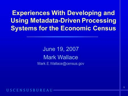 1 Experiences With Developing and Using Metadata-Driven Processing Systems for the Economic Census June 19, 2007 Mark Wallace