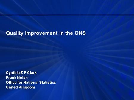 Quality Improvement in the ONS Cynthia Z F Clark Frank Nolan Office for National Statistics United Kingdom.