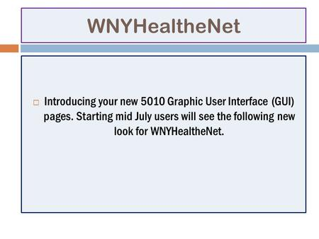 WNYHealtheNet Introducing your new 5010 Graphic User Interface (GUI) pages. Starting mid July users will see the following new look for WNYHealtheNet.