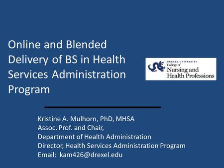 Online and Blended Delivery of BS in Health Services Administration Program Kristine A. Mulhorn, PhD, MHSA Assoc. Prof. and Chair, Department of Health.