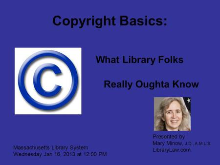 Copyright Basics: What Library Folks Really Oughta Know Massachusetts Library System Wednesday Jan 16, 2013 at 12:00 PM Presented by Mary Minow, J.D.,