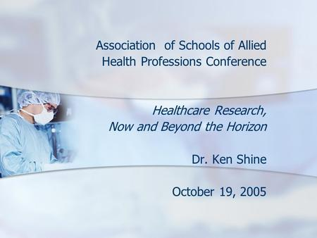 Association of Schools of Allied Health Professions Conference Healthcare Research, Now and Beyond the Horizon Dr. Ken Shine October 19, 2005.