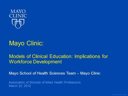 ©2012 MFMER | slide-1 Mayo Clinic: Models of Clinical Education: Implications for Workforce Development Mayo School of Health Sciences Team – Mayo Clinic.