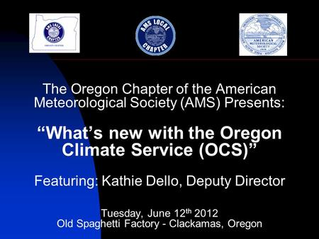 The Oregon Chapter of the American Meteorological Society (AMS) Presents: Whats new with the Oregon Climate Service (OCS) Featuring: Kathie Dello, Deputy.