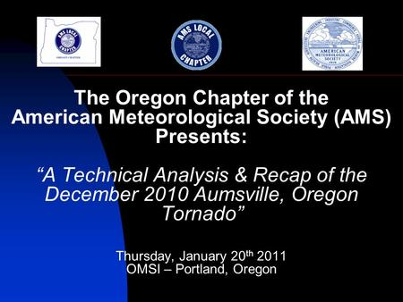 The Oregon Chapter of the American Meteorological Society (AMS) Presents: A Technical Analysis & Recap of the December 2010 Aumsville, Oregon Tornado Thursday,