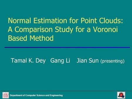 Department of Computer Science and Engineering Normal Estimation for Point Clouds: A Comparison Study for a Voronoi Based Method Tamal K. DeyGang LiJian.