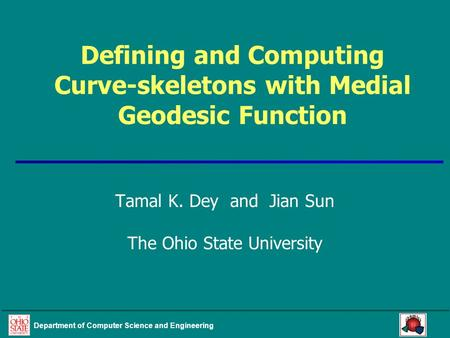 Department of Computer Science and Engineering Defining and Computing Curve-skeletons with Medial Geodesic Function Tamal K. Dey and Jian Sun The Ohio.