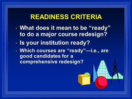 READINESS CRITERIA What does it mean to be ready to do a major course redesign? Is your institution ready? Which courses are readyi.e., are good candidates.