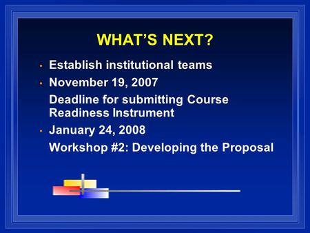 WHATS NEXT? Establish institutional teams November 19, 2007 Deadline for submitting Course Readiness Instrument January 24, 2008 Workshop #2: Developing.