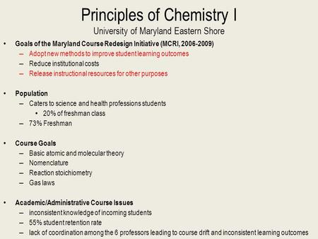 Principles of Chemistry I University of Maryland Eastern Shore Goals of the Maryland Course Redesign Initiative (MCRI, 2006-2009) – Adopt new methods to.