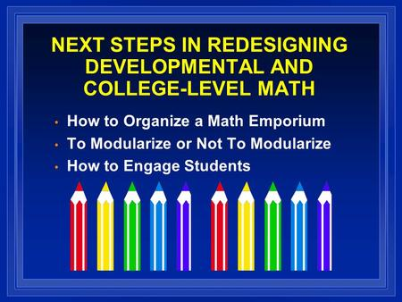 NEXT STEPS IN REDESIGNING DEVELOPMENTAL AND COLLEGE-LEVEL MATH How to Organize a Math Emporium To Modularize or Not To Modularize How to Engage Students.