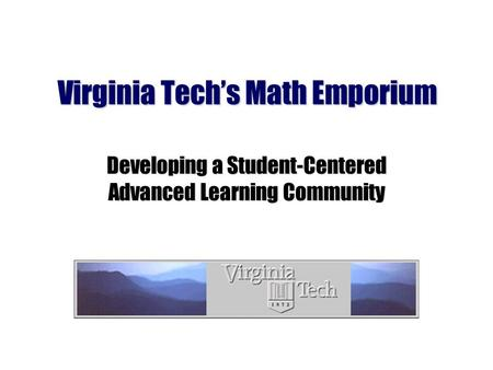 Virginia Techs Math Emporium Developing a Student-Centered Advanced Learning Community.