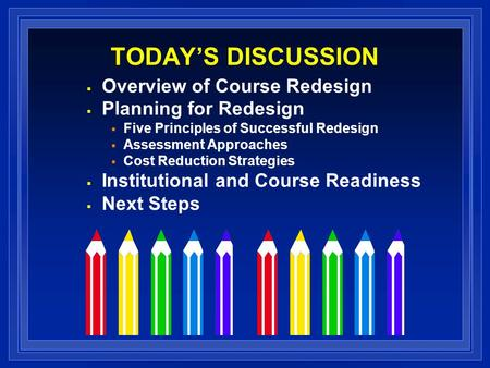 TODAYS DISCUSSION Overview of Course Redesign Planning for Redesign Five Principles of Successful Redesign Assessment Approaches Cost Reduction Strategies.