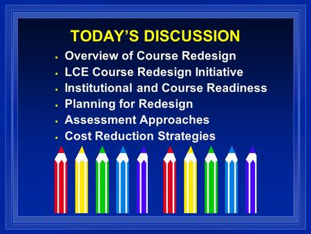 TODAYS DISCUSSION Overview of Course Redesign LCE Course Redesign Initiative Institutional and Course Readiness Planning for Redesign Assessment Approaches.