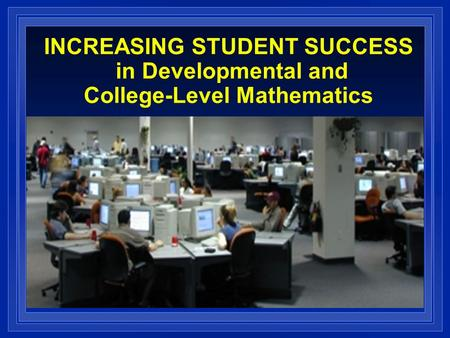 INCREASING STUDENT SUCCESS in Developmental and College-Level Mathematics.