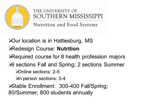 Our location is in Hattiesburg, MS Redesign Course: Nutrition Required course for 8 health profession majors 9 sections Fall and Spring; 2 sections Summer.