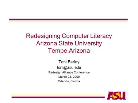 Redesigning Computer Literacy Arizona State University Tempe,Arizona Toni Farley Redesign Alliance Conference March 23, 2009 Orlando, Florida.
