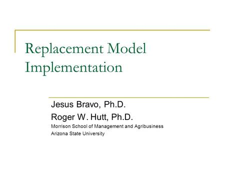 Replacement Model Implementation Jesus Bravo, Ph.D. Roger W. Hutt, Ph.D. Morrison School of Management and Agribusiness Arizona State University.