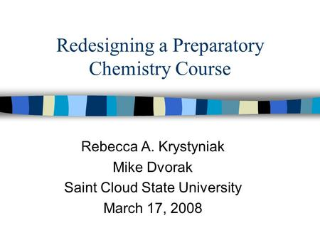 Redesigning a Preparatory Chemistry Course Rebecca A. Krystyniak Mike Dvorak Saint Cloud State University March 17, 2008.