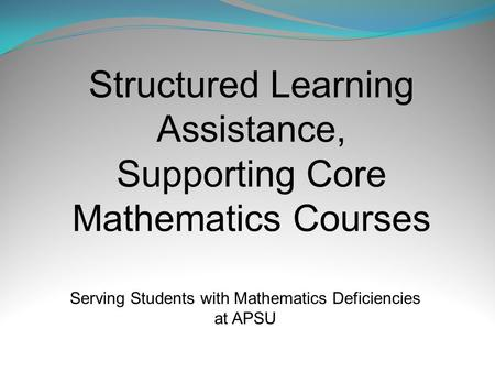 Structured Learning Assistance, Supporting Core Mathematics Courses Serving Students with Mathematics Deficiencies at APSU.