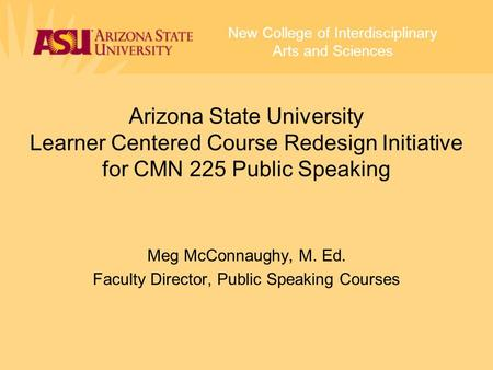 Meg McConnaughy, M. Ed. Faculty Director, Public Speaking Courses New College of Interdisciplinary Arts and Sciences Arizona State University Learner Centered.