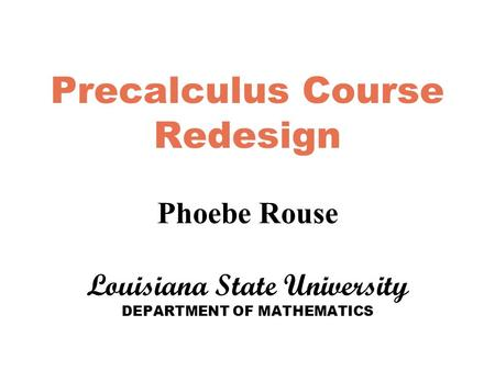 Precalculus Course Redesign Phoebe Rouse Louisiana State University DEPARTMENT OF MATHEMATICS.