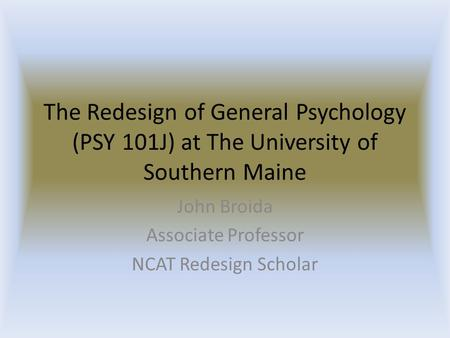 The Redesign of General Psychology (PSY 101J) at The University of Southern Maine John Broida Associate Professor NCAT Redesign Scholar.
