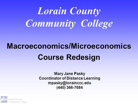 Lorain County Community College Macroeconomics/Microeconomics Course Redesign Mary Jane Pasky Coordinator of Distance Learning (440)