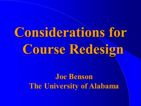 Considerations for Course Redesign Joe Benson The University of Alabama.
