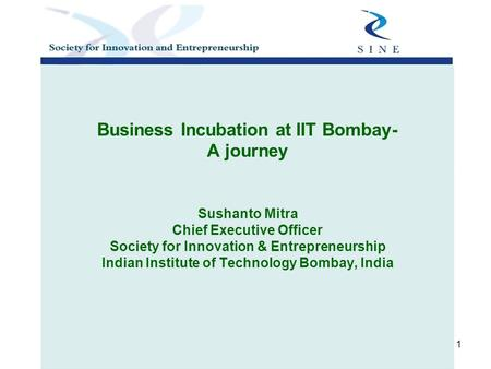 1 Business Incubation at IIT Bombay- A journey Sushanto Mitra Chief Executive Officer Society for Innovation & Entrepreneurship Indian Institute of Technology.