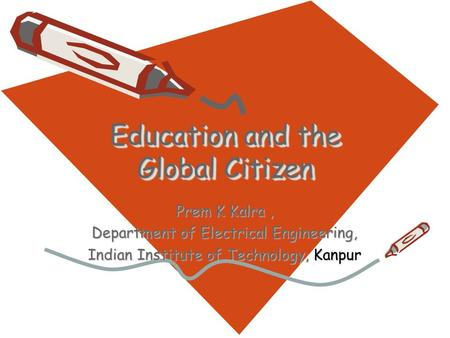 Education and the Global Citizen Prem K Kalra, Department of Electrical Engineering, Indian Institute of Technology, Kanpur.