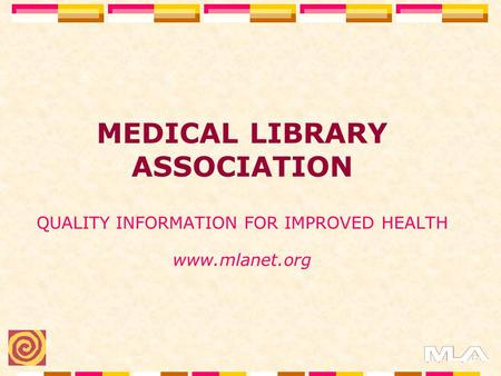 MEDICAL LIBRARY ASSOCIATION QUALITY INFORMATION FOR IMPROVED HEALTH www.mlanet.org.