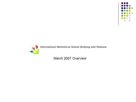 March 2007 Overview. International Network on School Bullying and Violence The aim of the Network is to stimulate and support more effective measures.